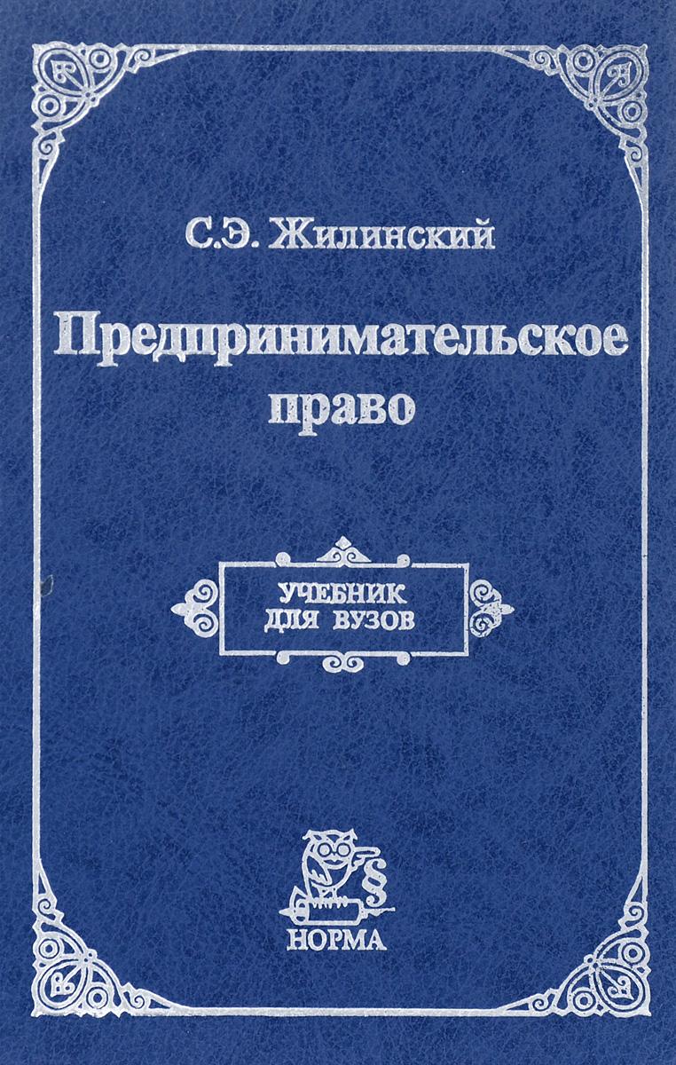 С.Э. Жилинский Предпринимательское право. Правовая основа предпринимательской деятельности