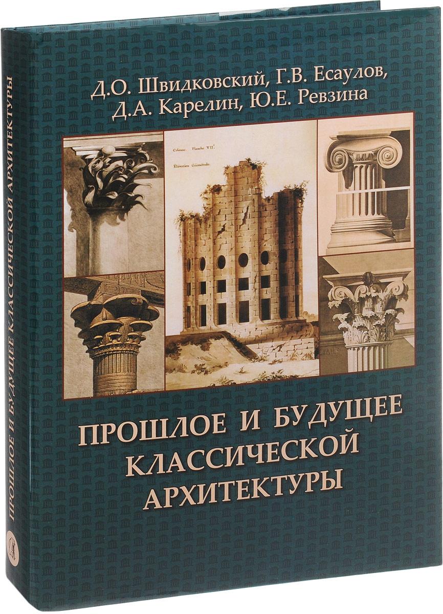 Д. О. Швидковский, Г. В. Есаулов, А. Карелин, Ю. Е. Ревзина Прошлое и будущее классической архитектуры
