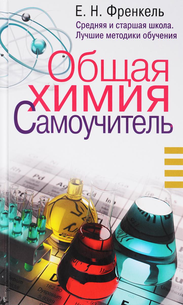 Е. Н. Френкель Общая химия. Самоучитель. Эффективная методика, которая поможет сдать экзамены и понять химию