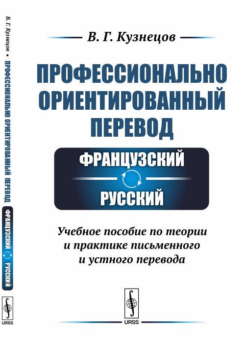 Кузнецов В.Г. Профессионально ориентированный перевод: французский-русский. Учебное пособие по теории и практике письменного устного перевода