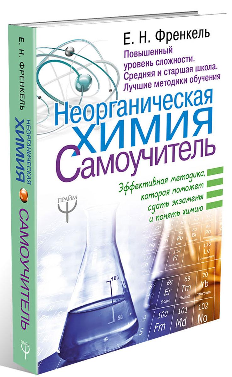 Е. Н. Френкель Неорганическая химия. Самоучитель. Эффективная методика, которая поможет сдать экзамены и понять химию