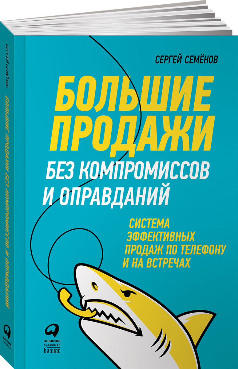 Сергей Семёнов Большие продажи без компромиссов и оправданий. Система эффективных продаж по телефону и на встречах
