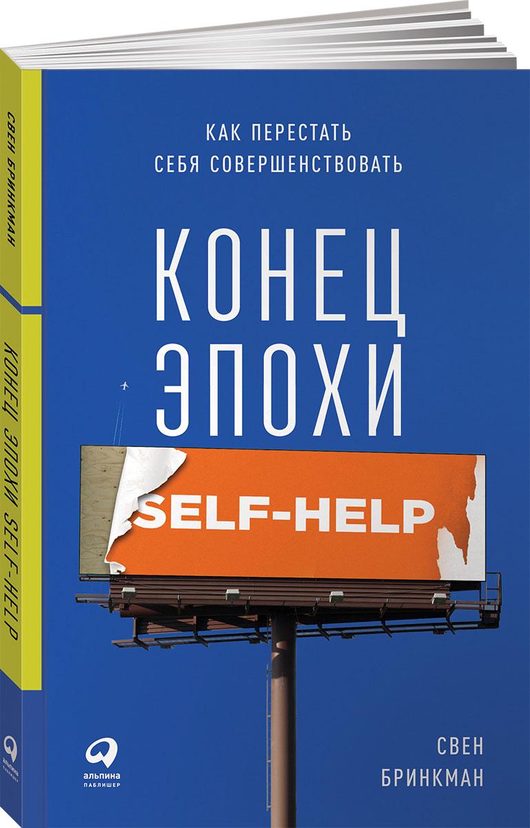 Свен Бринкман Конец эпохи self-help. Как перестать себя совершенствовать свен бринкман конец эпохи self help как перестать себя совершенствовать