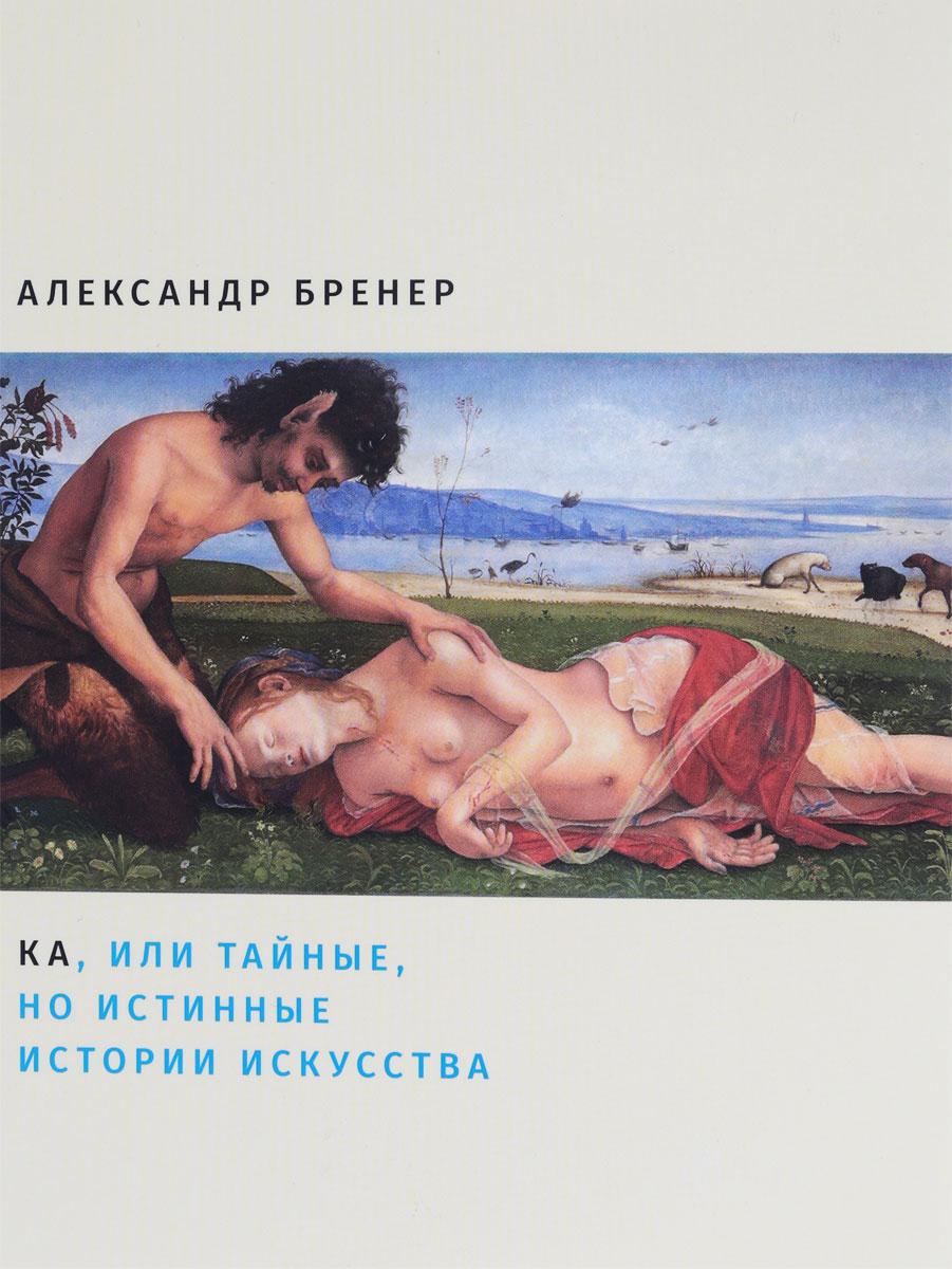 Александр Бренер Ка, или Тайные, но истинные истории искусства
