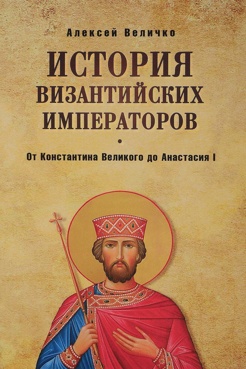 Алексей Величко История Византийских императоров. От Константина Великого до Анастасия I