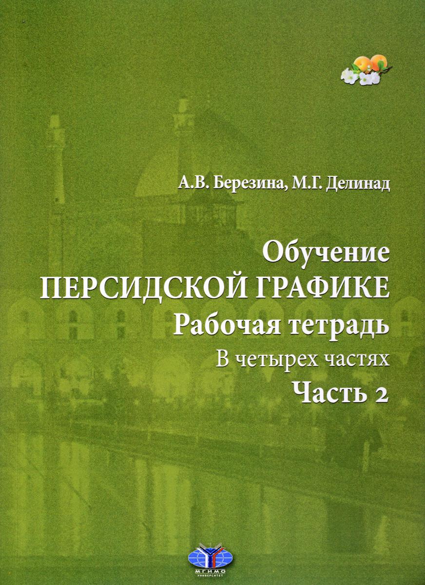 А. В. Березина, М. Г. Делинад Обучение персидской графике. Рабочая тетрадь. В 4 частях. Часть 2