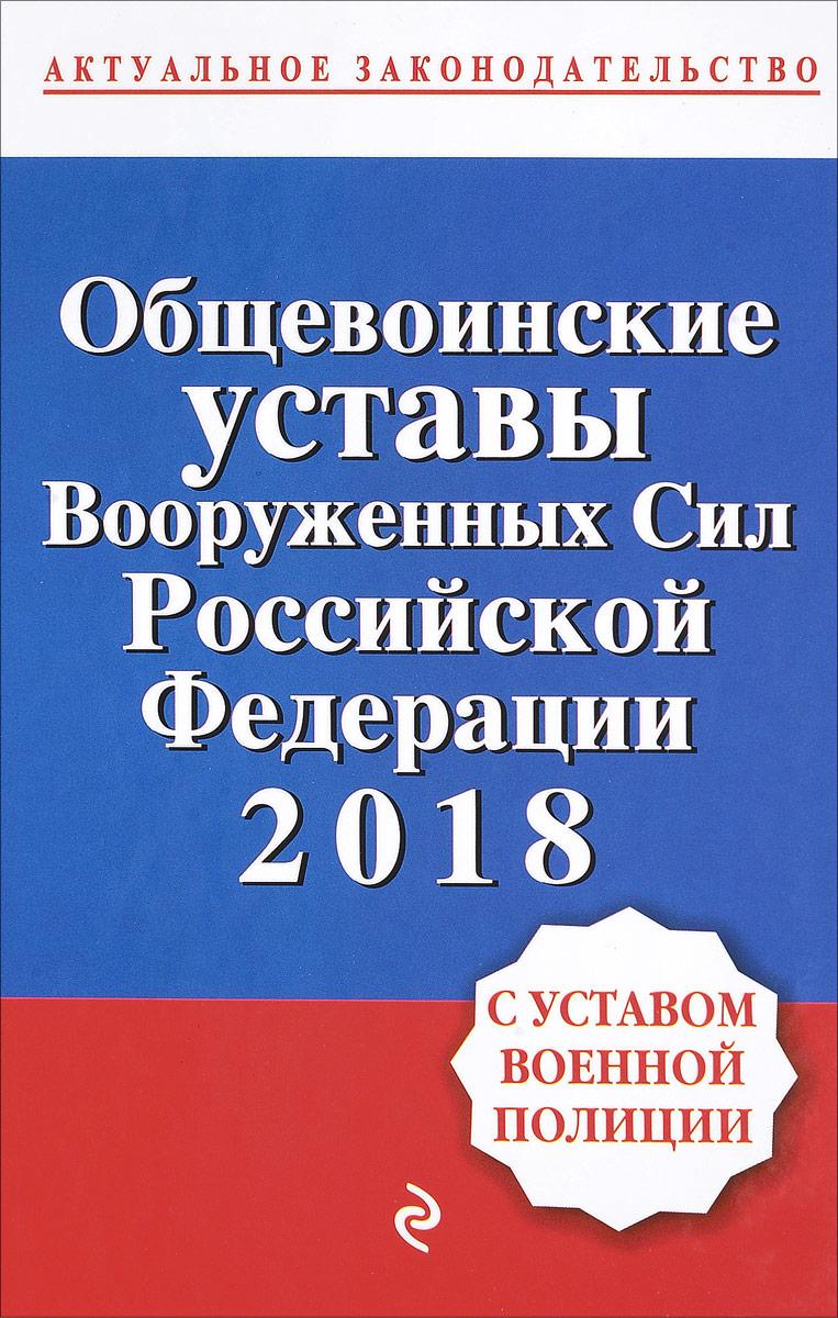 Общевоинские уставы Вооруженных сил Российской Федерации 2018 с Уставом военной полиции