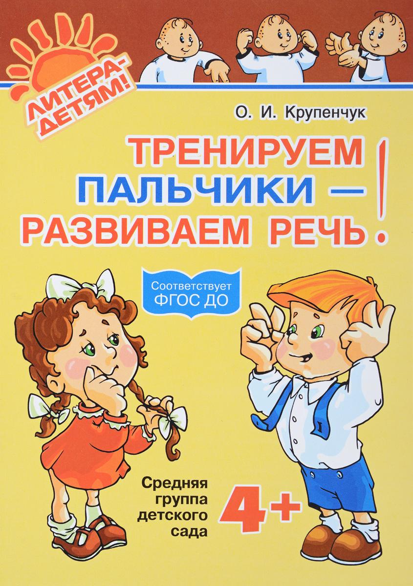 О. И. Крупенчук Тренируем пальчики - развиваем речь! Средняя группа детского сада