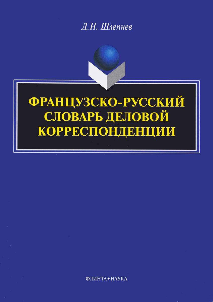 Д. Н. Шлепнев Французско-русский словарь деловой корреспонденции