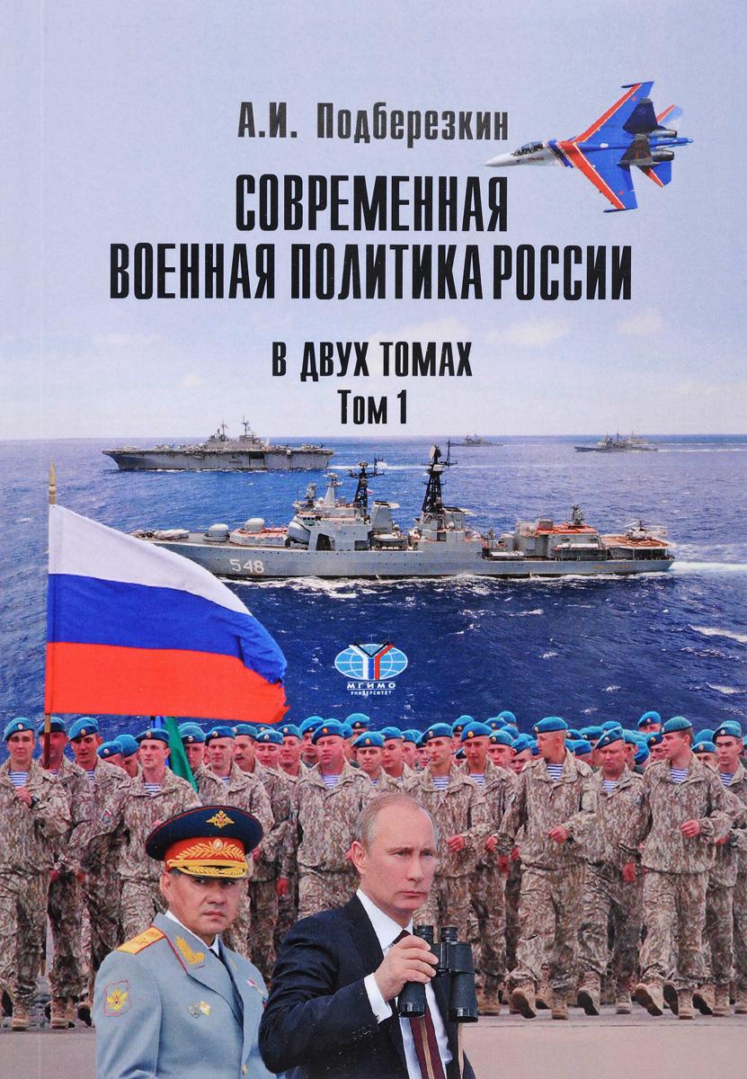 А. И. Подберезкин Современная военная политика России. В 2 томах. Том 1