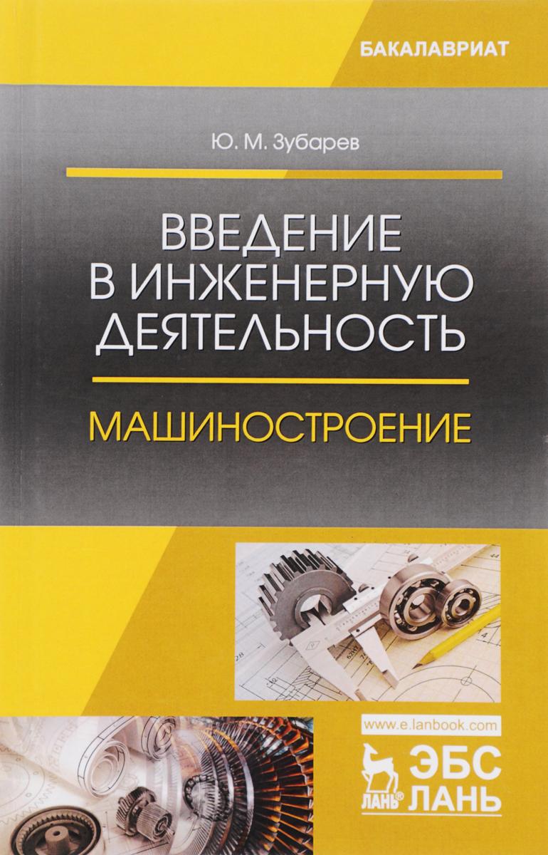 Ю. М. Зубарев Введение в инженерную деятельность. Машиностроение. Учебное пособие