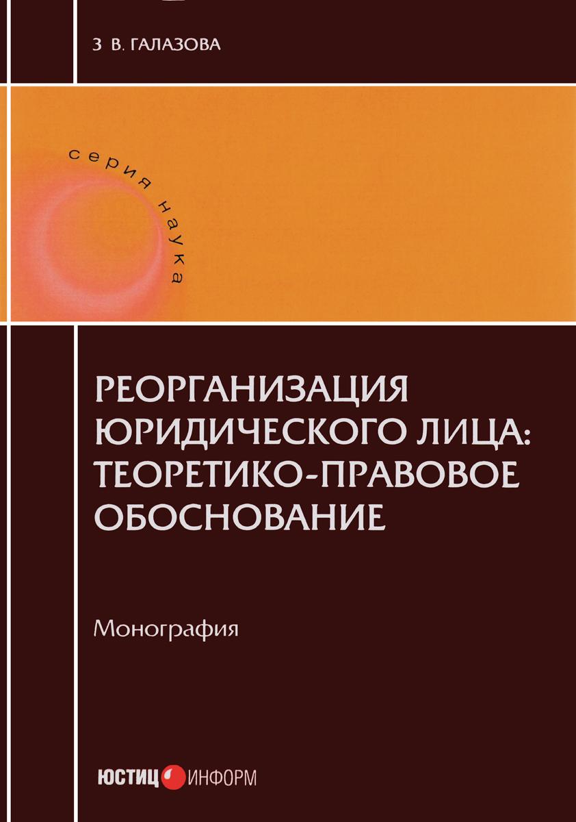 З. В. Галазова Реорганизации юридического лица. Теоретико-правовое обоснование. Монография