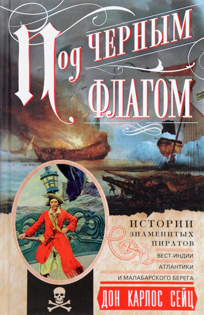 Дон Карлос Сейц Под черным флагом. Истории знаменитых пиратов Вест-Индии, Атлантики и Малабарского берега