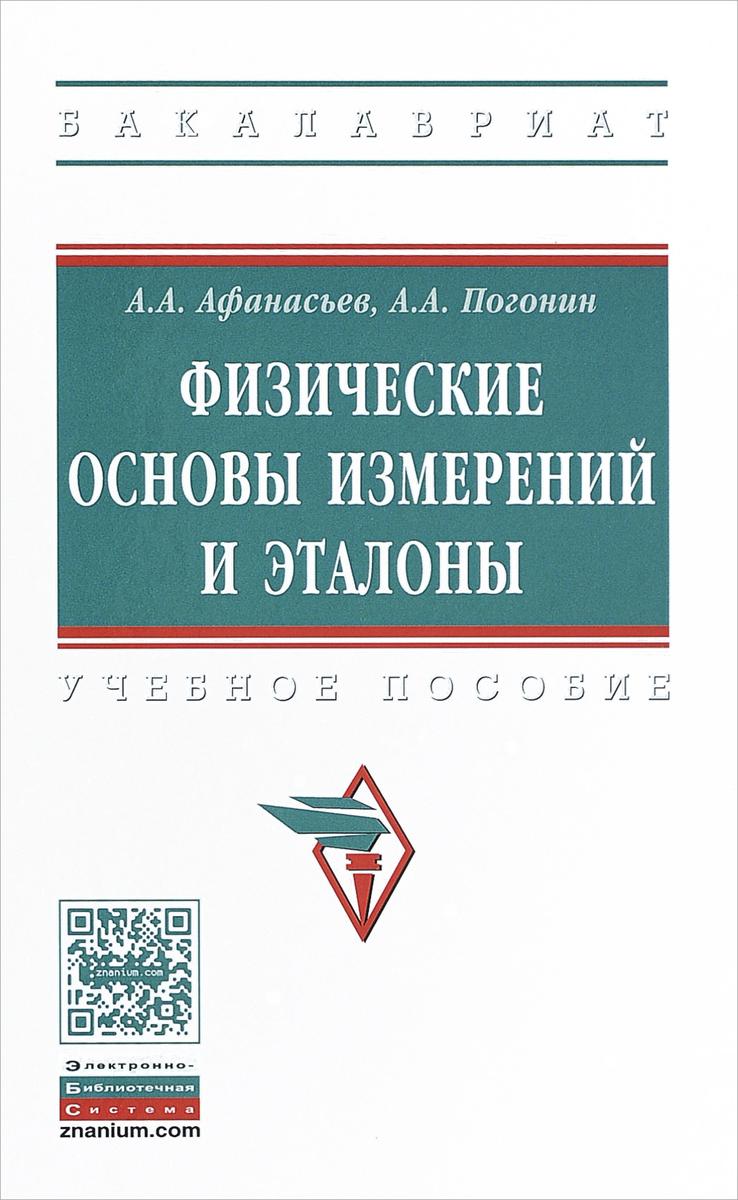А. А. Афанасьев, А. А. Погонин Физические основы измерений и эталоны. Учебное пособие