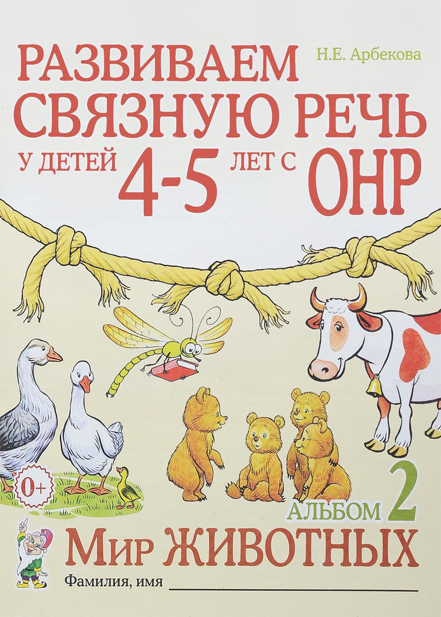 Н. Е. Арбекова Развиваем связную речь у детей 4-5 лет с ОНР. Альбом 2. Мир животных