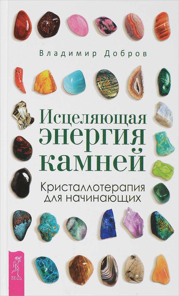 Владимир Добров Исцеляющая энергия камней. Кристаллотерапия для начинающих