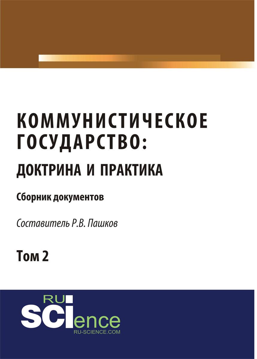 Пашков Р.В. Коммунистическое государство. Доктрина и практика. Сборник документов. Том 2