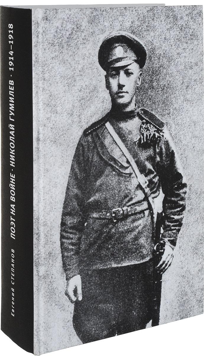 Евгений Степанов Поэт на войне. Николай Гумилев. 1914-1918