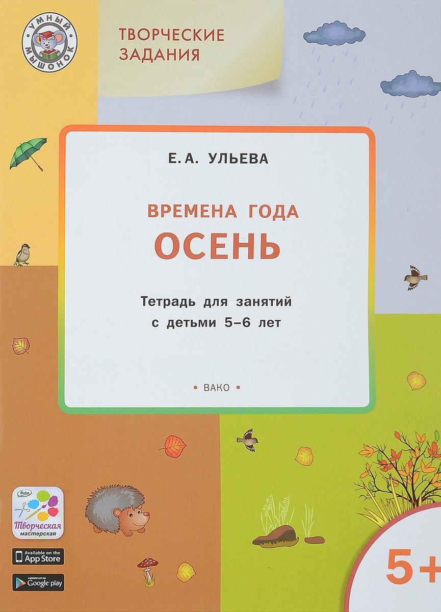 Е. А. Ульева Творческие занятия. Изучаем времена года. Осень. Тетрадь для занятий с детьми 5-6 лет