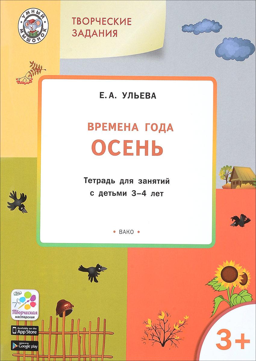 Е. А. Ульева Творческие занятия. Изучаем времена года. Осень. Тетрадь для занятий с детьми 3-4 лет