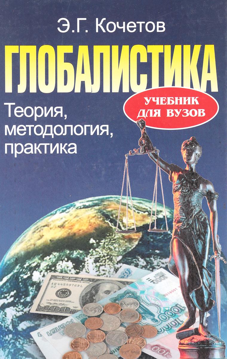 Э.Г. Кочетов Глобалистика. Теория, методология, практика