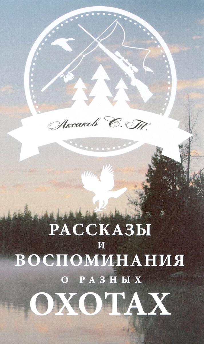 С. Т. Аксаков Рассказы и воспоминания о разных охотах