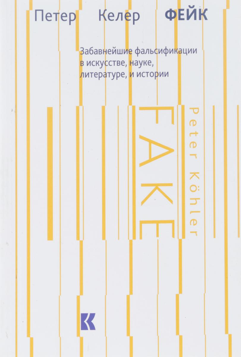 П. Келер Фейк. Забавнейшие фальсификации в искусстве, науке, литературе и истории