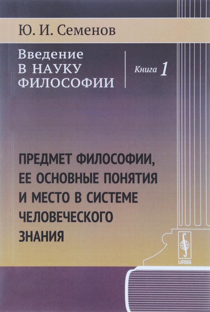 Семенов Ю.И. Введение в науку философии. Предмет философии, ее основные понятия и место в системе человеческого знания