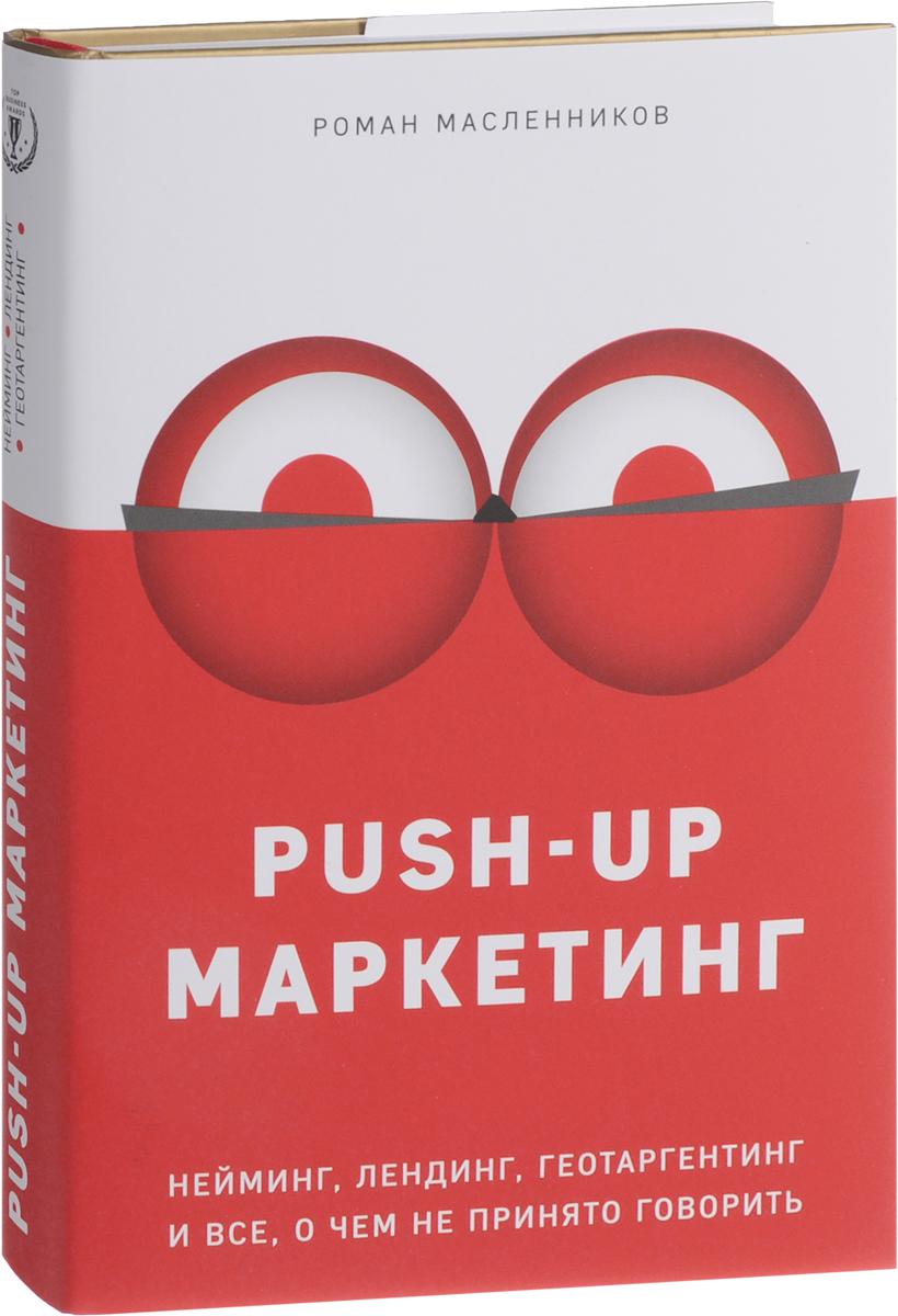 Роман Масленников PUSH-UP маркетинг. Нейминг, лендинг, геотаргетинг и все, о чем не принято говорить роман масленников конкретный pr – 2