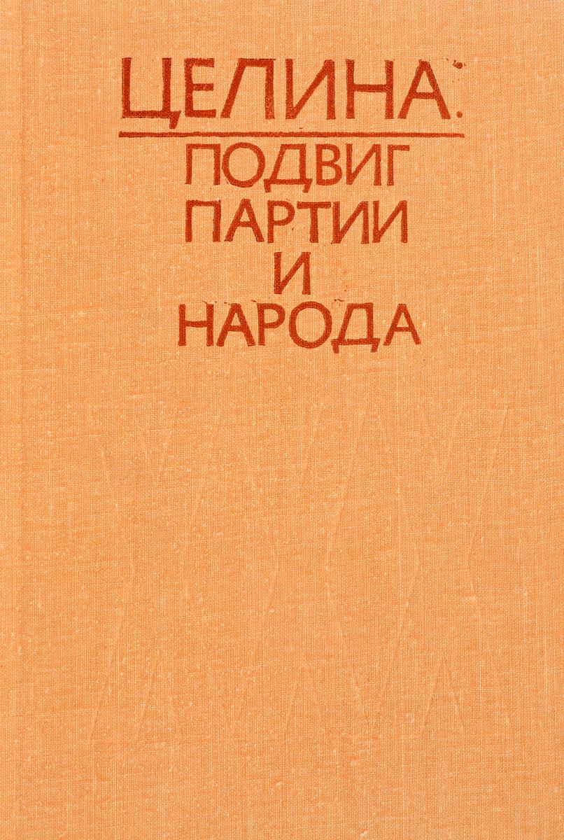 Сост. А.Д. Бородин, А.С. Калмырзаев, А.П. Рыбников Целина: подвиг партии и народа