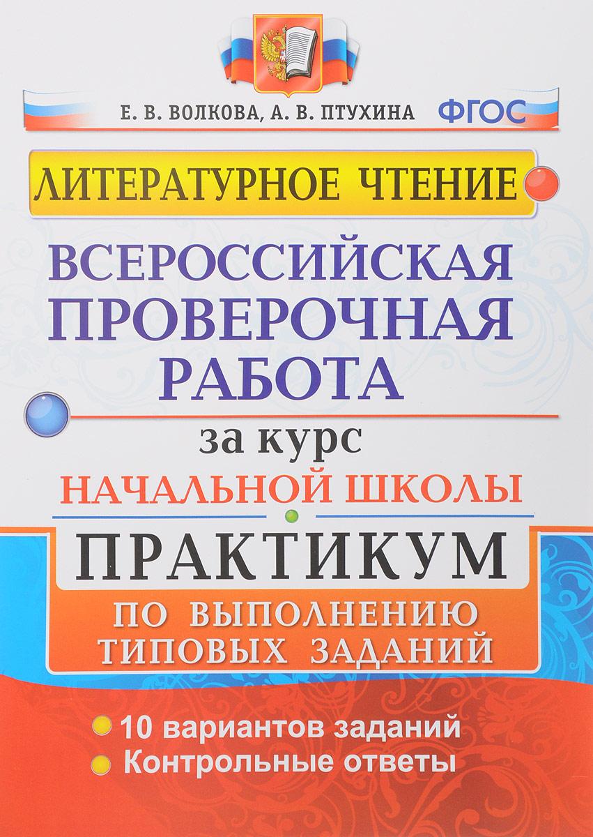 Е. В. Волкова, А. В. Птухина Литературное чтение. Всероссийские проверочные работы за курс начальной школы. Практикум по выполнению типовых заданий. ФГОС