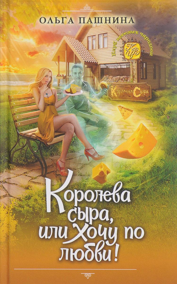 Ольга Пашнина Королева сыра, или Хочу по любви!