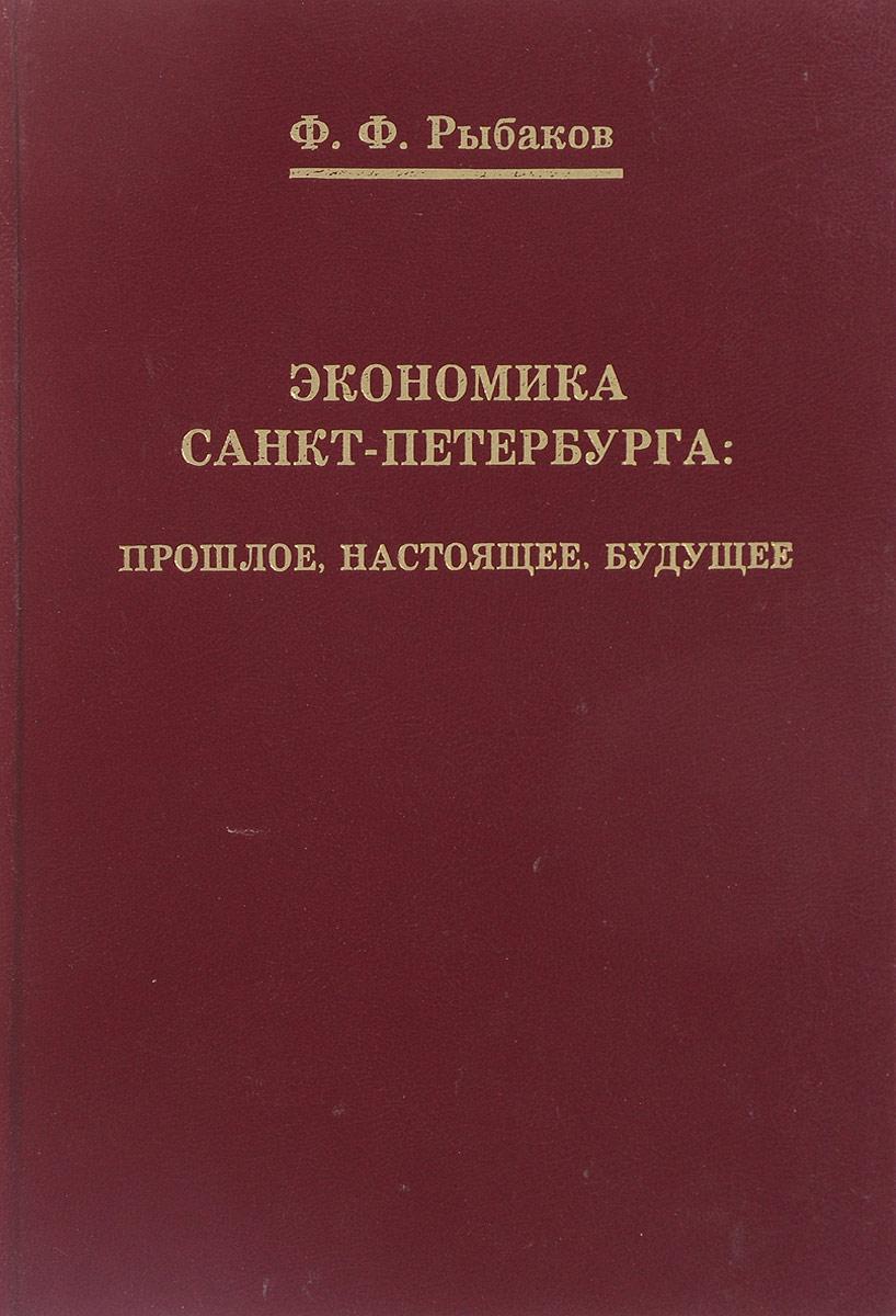 Ф. Ф. Рыбаков Экономика Санкт-Петербурга: прошлое, настоящее, будущее