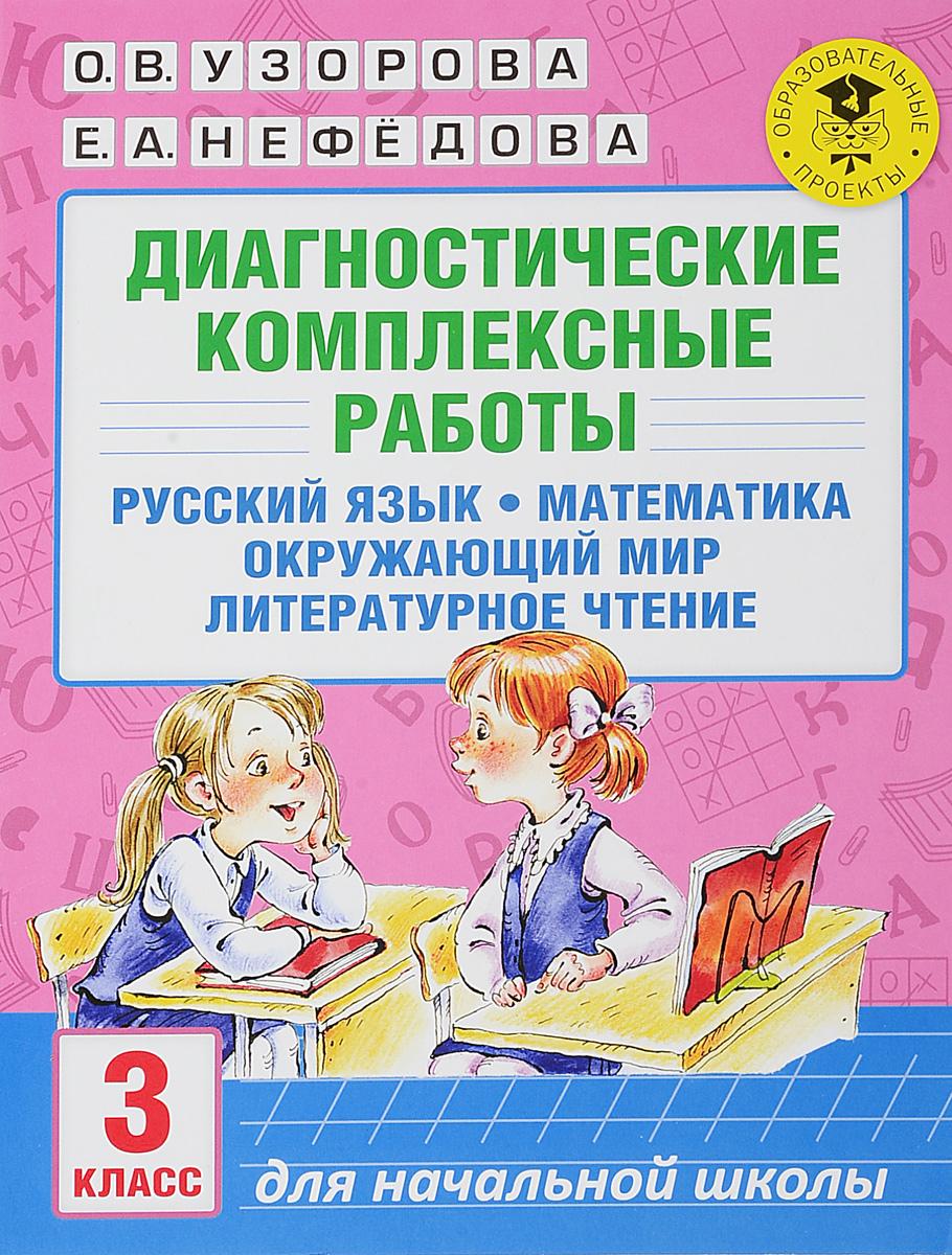 О. В. Узорова, Е. А. Нефедова Русский язык. Математика. Окружающий мир. Литературное чтение. 3 класс. Диагностические комплексные работы