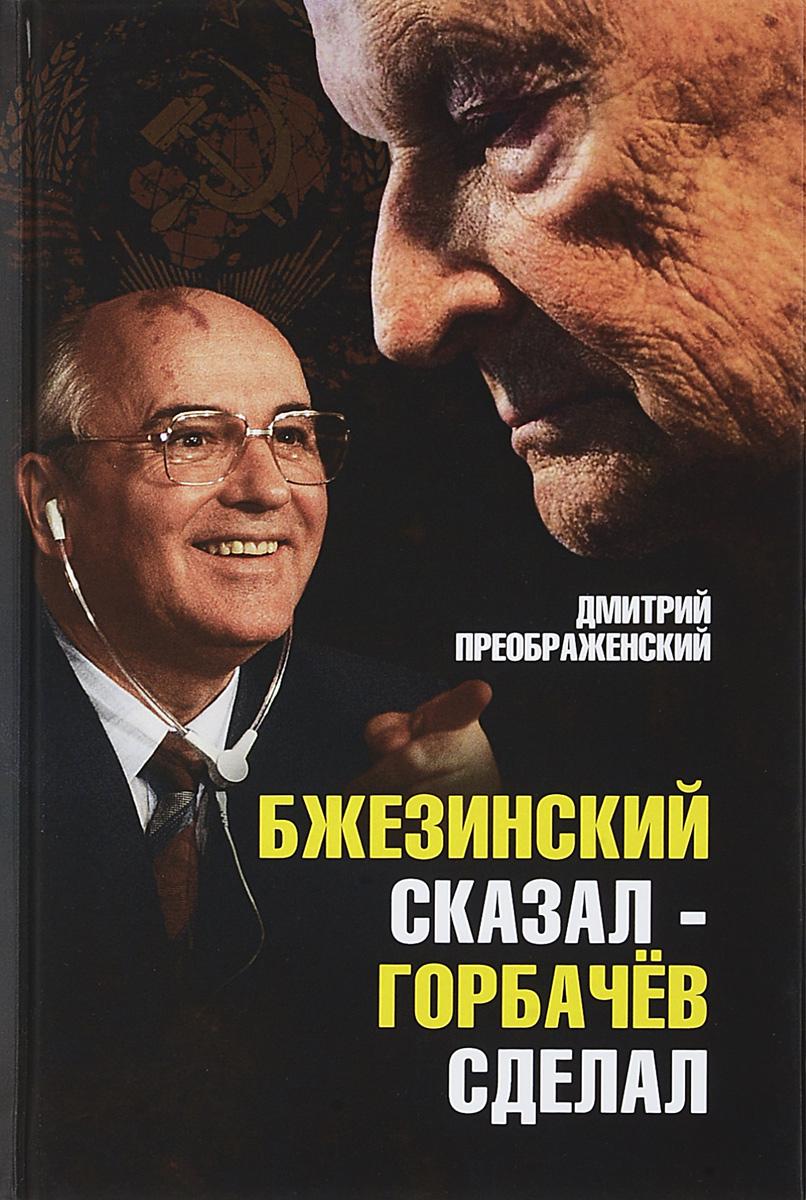 Дмитрий Преображенский Бжезинский сказал - Горбачев сделал дмитрий лукашевич юридический механизм разрушения ссср
