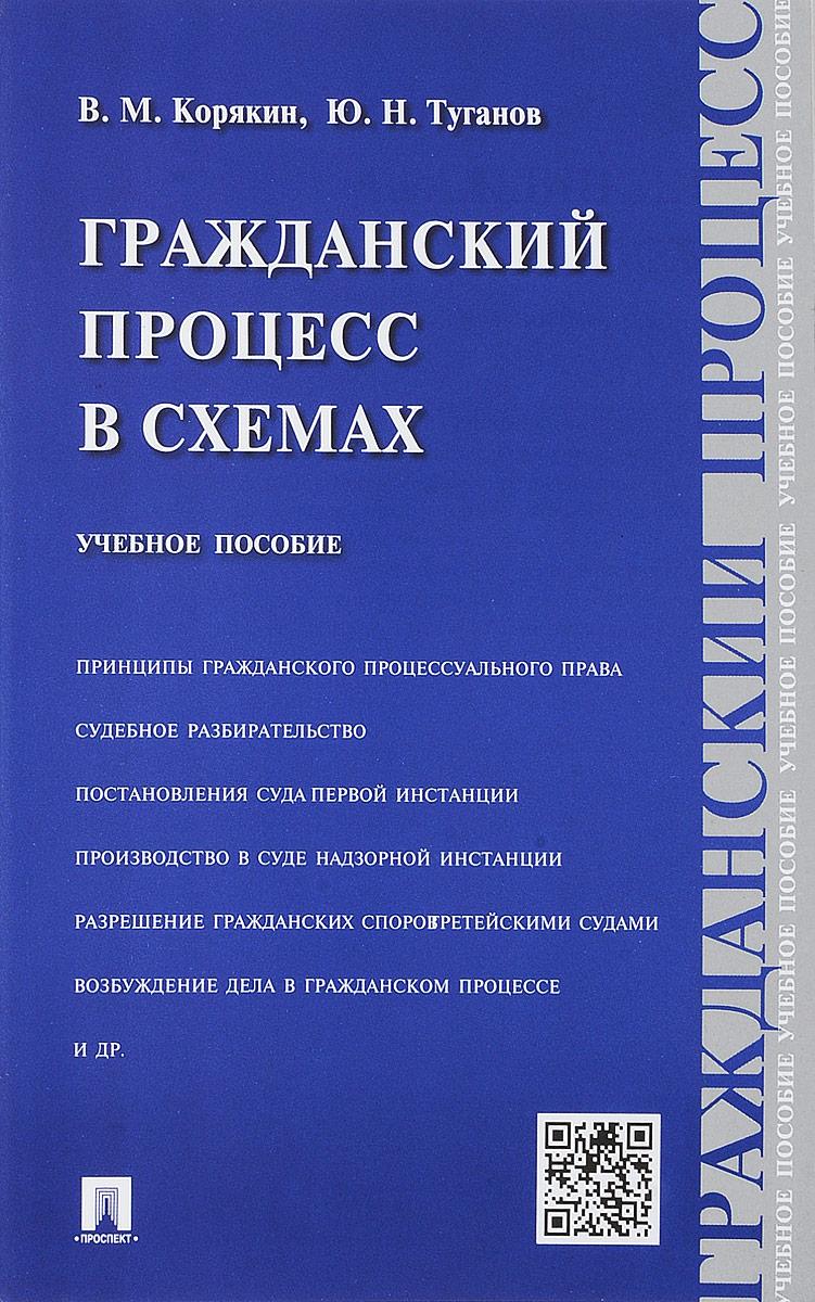 В. М. Корякин, Ю. Н. Туганов Гражданский процесс в схемах. Учебное пособие