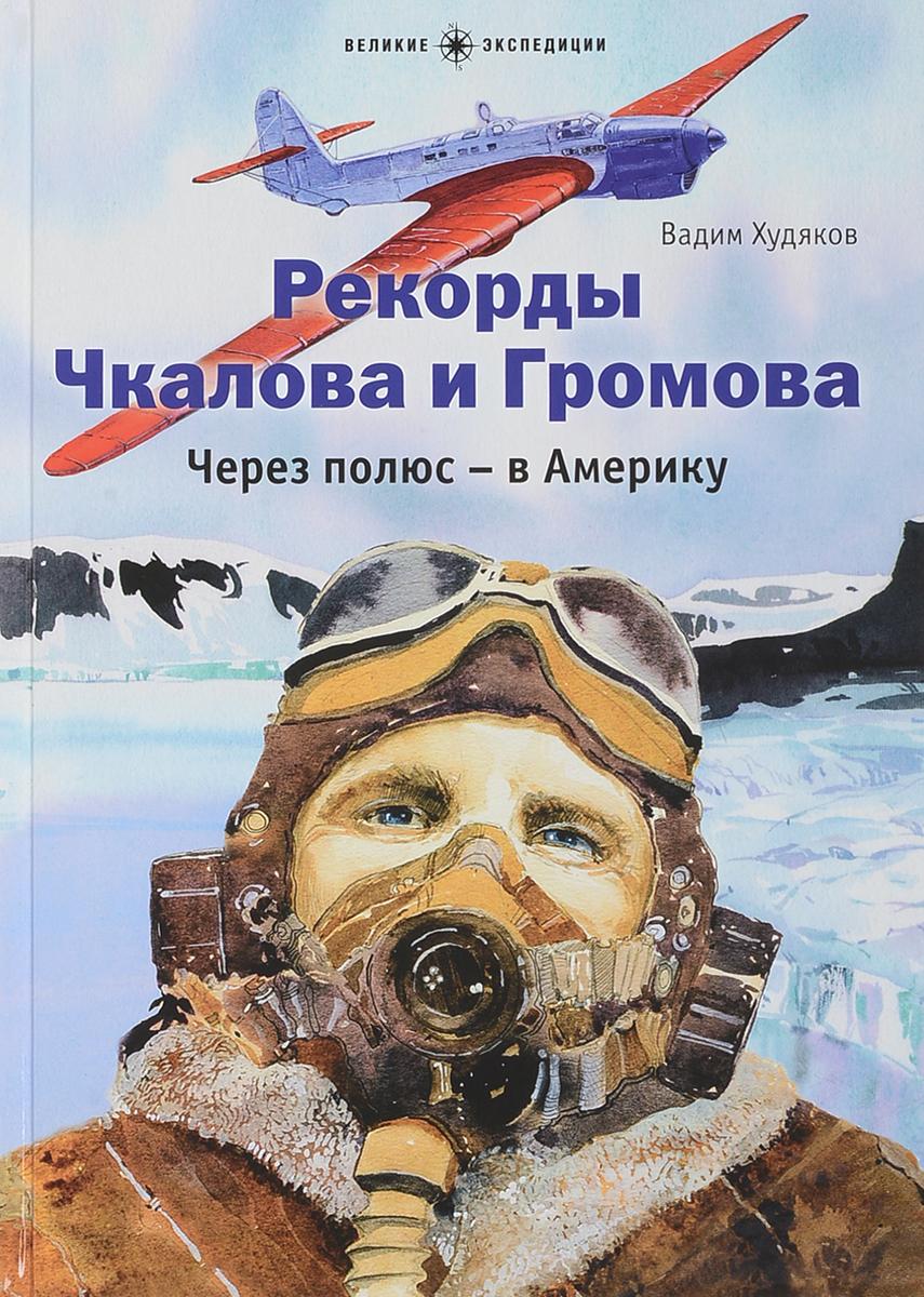 Вадим Худяков Рекорды Чкалова и Громова. Через полюс-в Америку