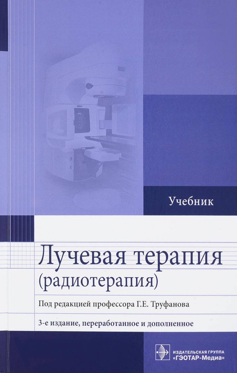 Г. Е. Труфанов, М. А. Асатурян, Г. М. Жаринов, В. Н. Малаховский Лучевая терапия (радиотерапия). Учебник