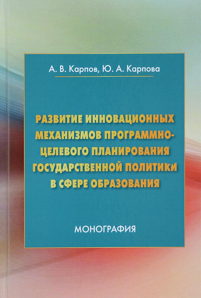 А. В. Карпов, Ю. А. Карпова Развитие инновационных механизмов программно-целевого планирования государственной политики в сфере образования