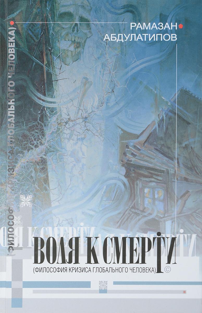 Абдулатипов Р.Г. Воля к смерти (Философия кризиса глобального человека)