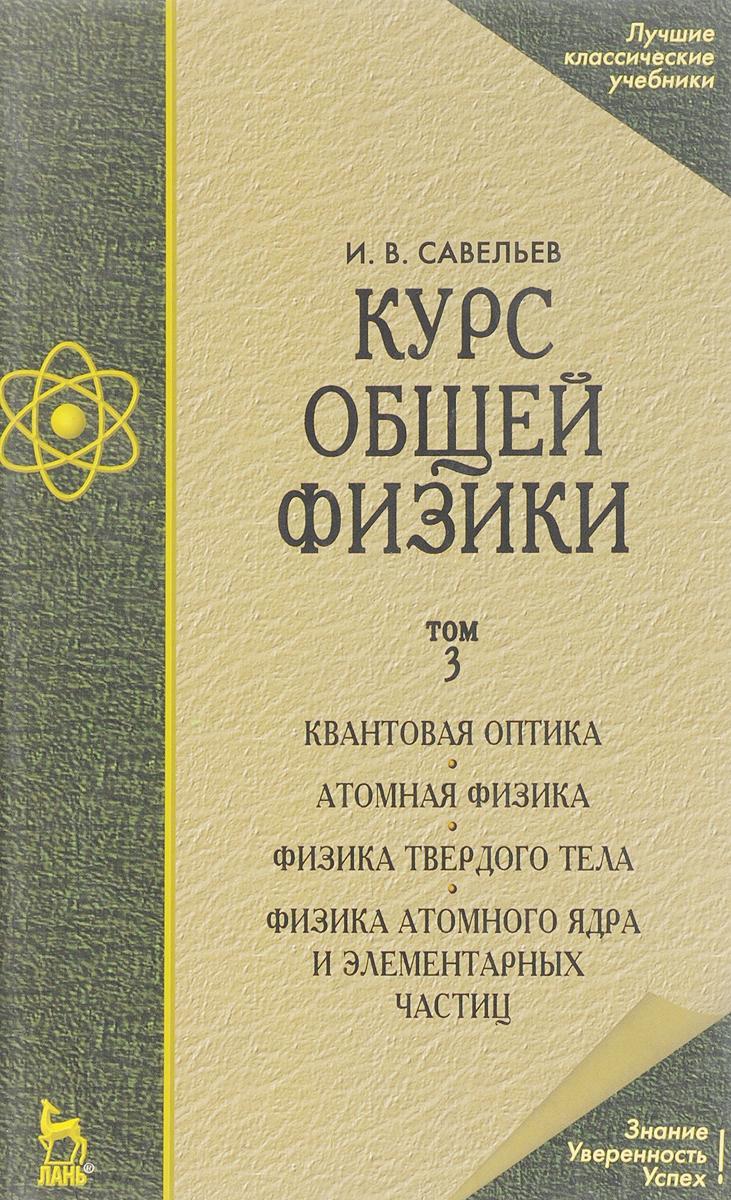 И. В. Савельев Курс общей физики. Учебник. В 3 томах. Том 3. Квантовая оптика. Атомная физика. Физика твердого тела. Физика атомного ядра и элементарных частиц