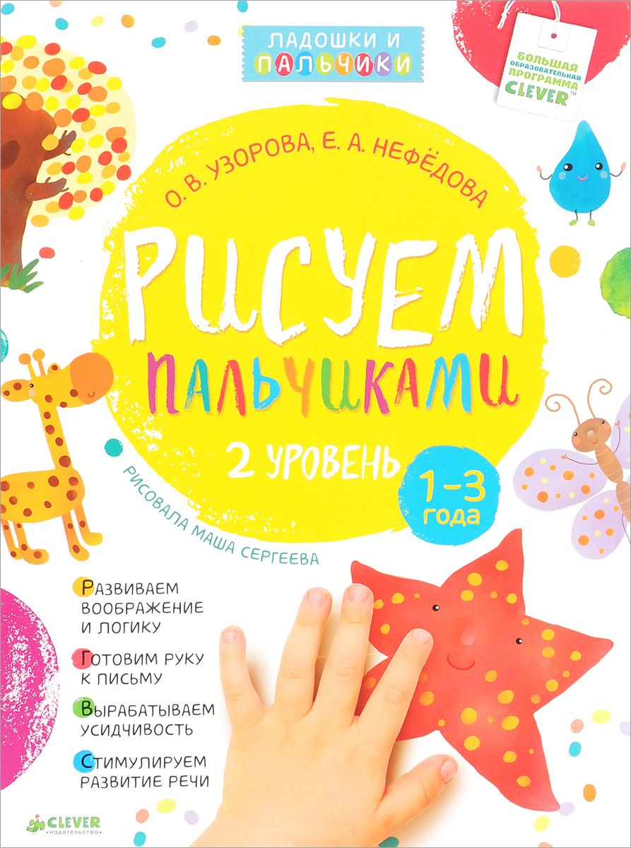 О. В. Узорова, Е. А. Нефёдова Рисуем пальчиками. 1-3 года. 2 уровень