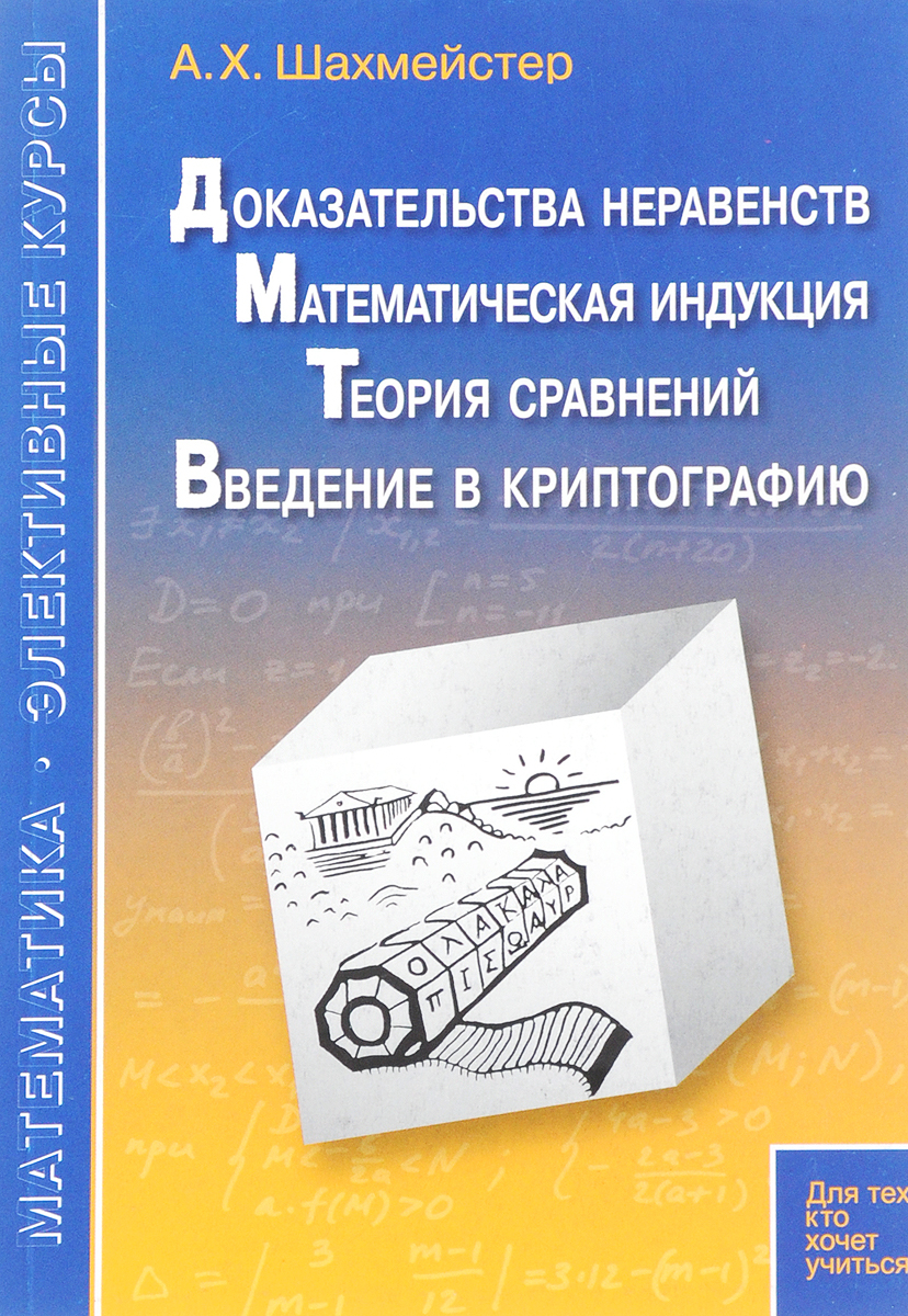 А. Х. Шахмейстер Доказательства неравенств. Математическая индукция. Теория сравнений. Введение в криптографию