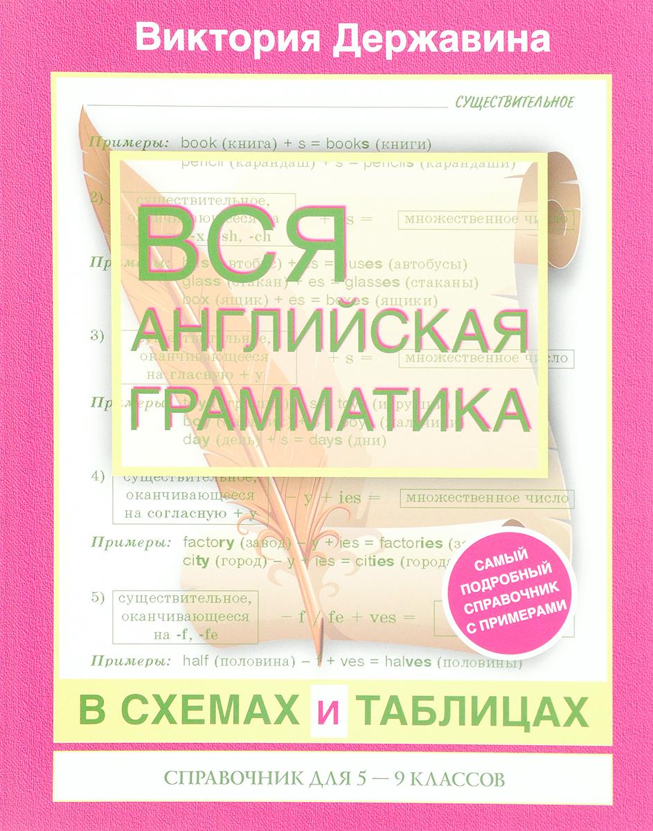 Виктория Державина Вся английская грамматика в схемах и таблицах. 5-9 класс. Справочник