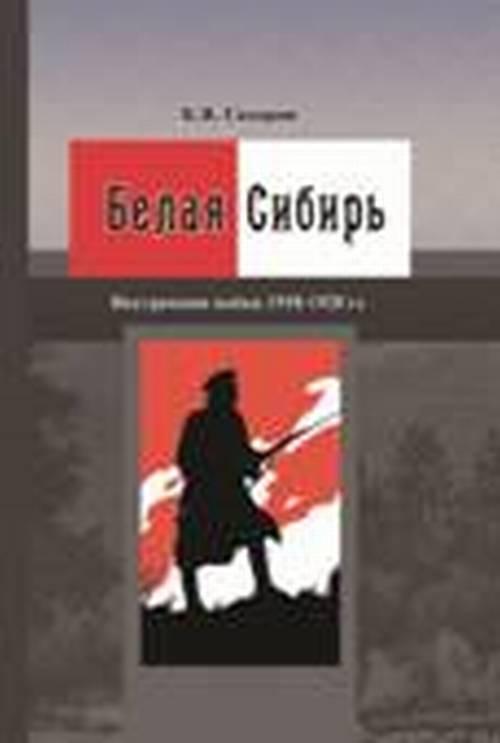К. В. Сахаров Белая Сибирь. Внутренняя война 1918–1920 гг.