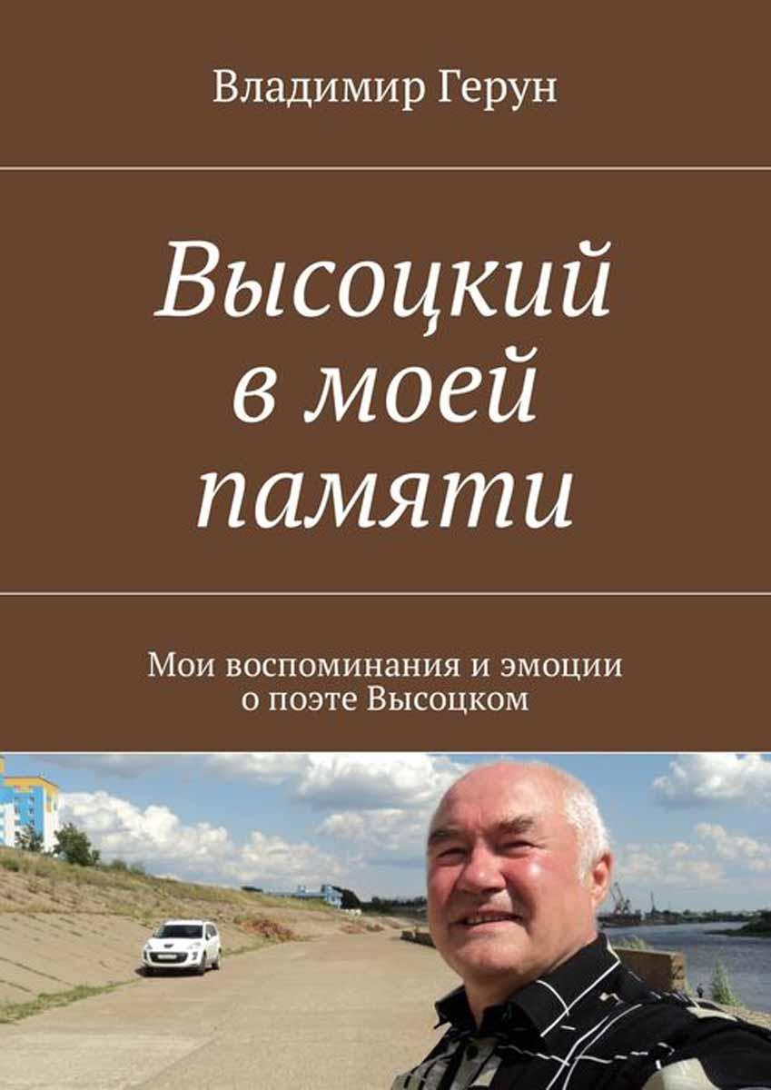 Герун Владимир Высоцкий в моей памяти. Мои воспоминания и эмоции о поэте Высоцком