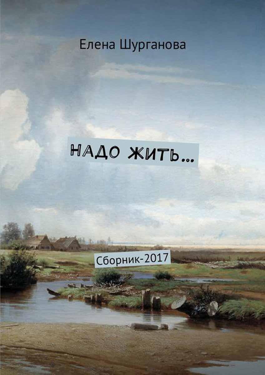 Шурганова Елена Надо жить…. Сборник-2017 бончева елена бунтарка жить прекрасно