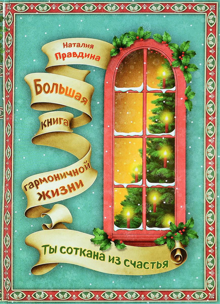 Ты соткана из счастья. Большая книга гармоничной жизни | Правдина Наталия Борисовна