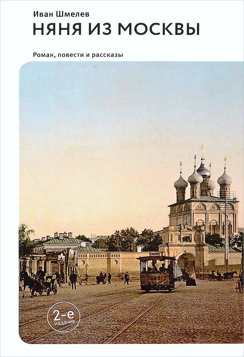 Иван Шмелев Няня из Москвы. Повести и рассказы и шмелев и шмелев повести и рассказы