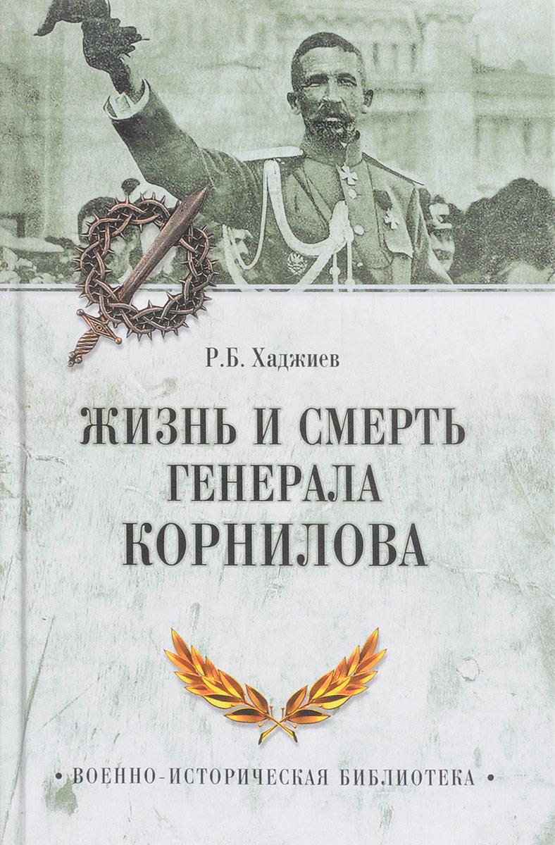 Р. Б. Хаджиев Жизнь и смерть генерала Корнилова